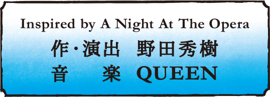 Inspired by A Night At The Opera 作・演出:野田秀樹 音楽:QUEEEN
